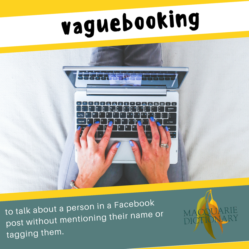 Macquarie Dictionary new words - vaguebooking - to talk about a person in a Facebook post without mentioning their name or tagging them.