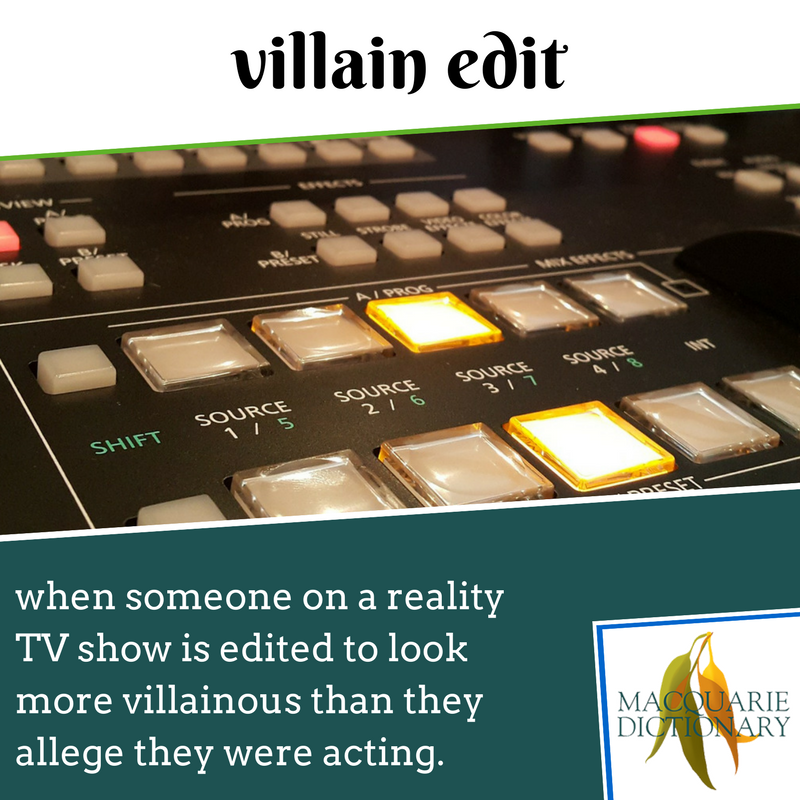 Macquarie Dictionary new words - villain edit - when someone on a reality TV show is edited to look more villainous than they allege they were acting.