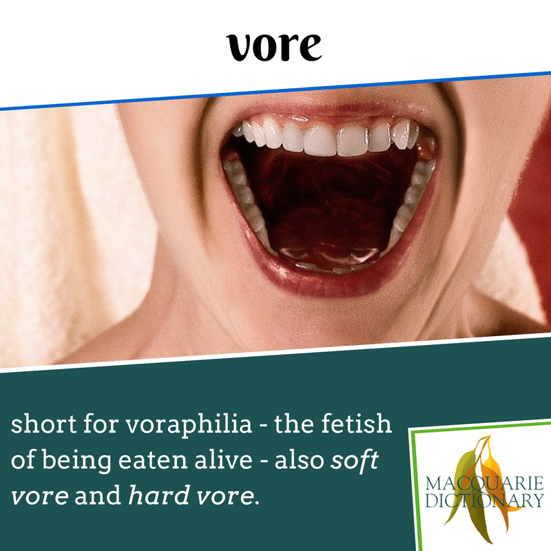 Macquarie Dictionary new words -  vore - short for voraphilia - the fetish of being eaten alive - also soft vore and hard vore