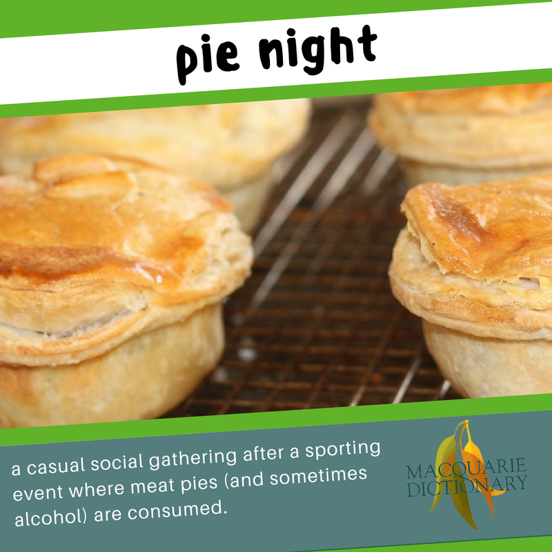 Macquarie Dictionary new words pie night a casual social gathering after a sporting event where meat pies (and sometimes alcohol) are consumed.