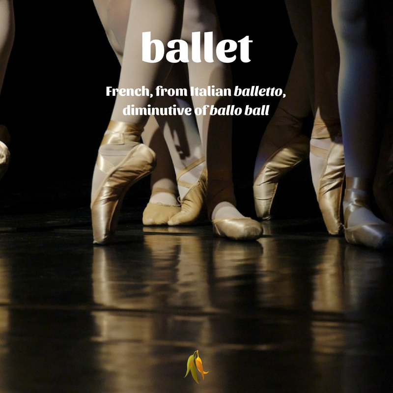 Macquarie Dictionary well travelled words ballet - French, from Italian balletto, diminutive of ballo ball