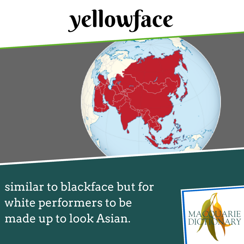 Macquarie Dictionary - yellowface - similar to blackface but for white performers to be made up to look Asian.