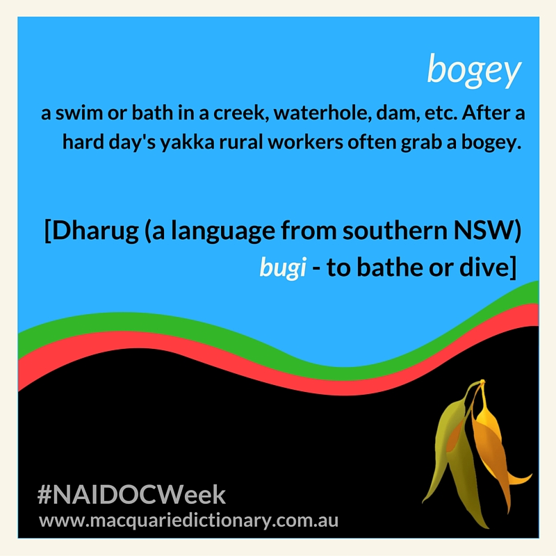 bogey a swim or bath in a creek, waterhole, dam, etc. After a hard day's yakka rural workers often grab a bogey.  [Dharug (a language from southern NSW) bugi - to bathe or dive]