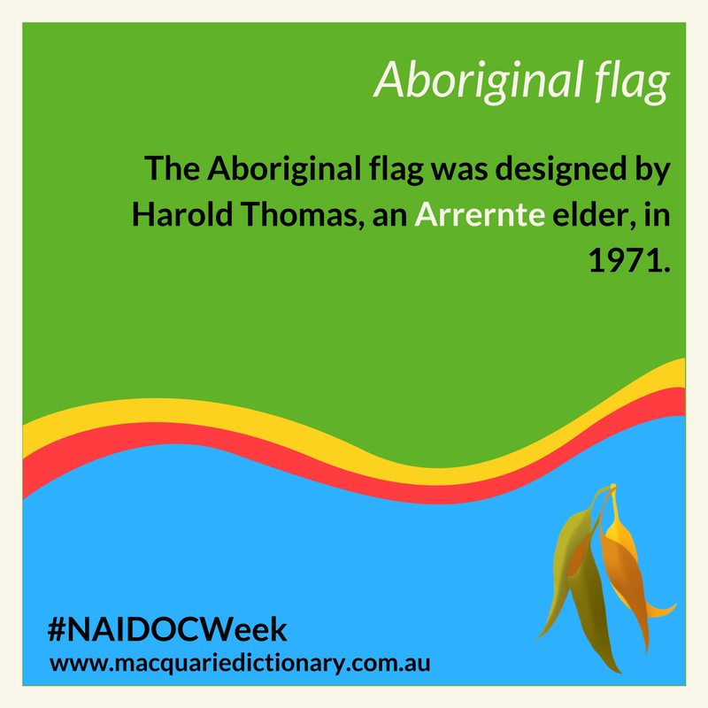 Macquarie Dictionary NAIDOC Week - The Aboriginal flag was designed by Harold Thomas, an Arrernte elder, in 1971.
