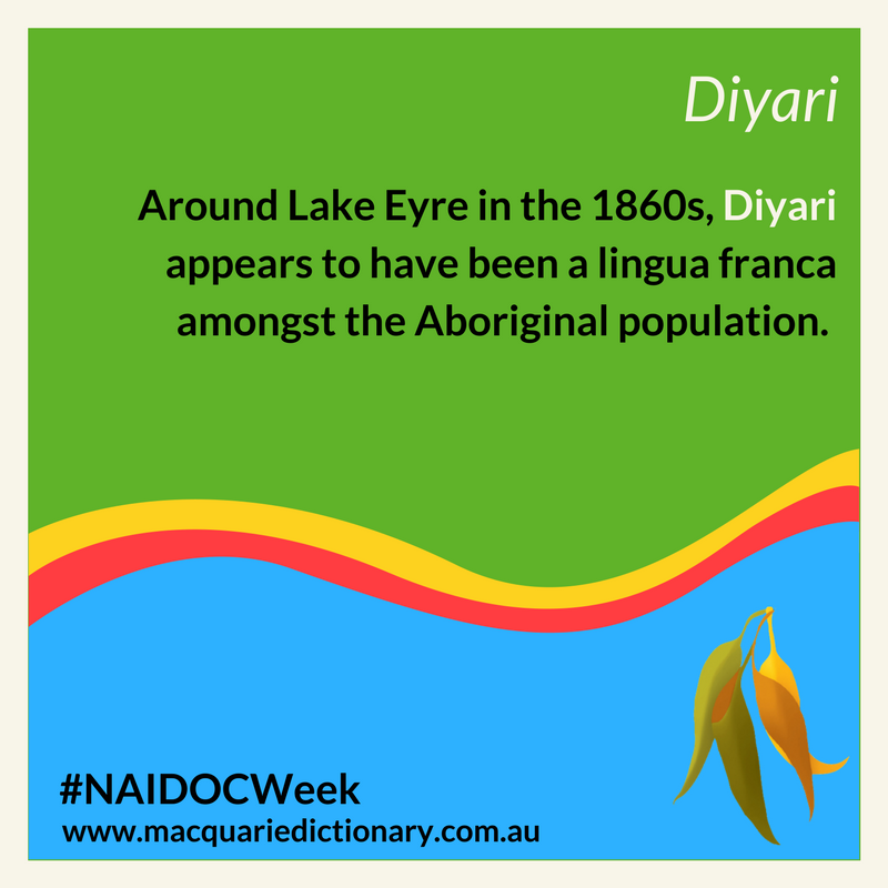 Macquarie Dictinoary NAIDOC Week - Around Lake Eyre in the 1860s, Diyari appears to have been a lingua franca amongst the Aboriginal population.