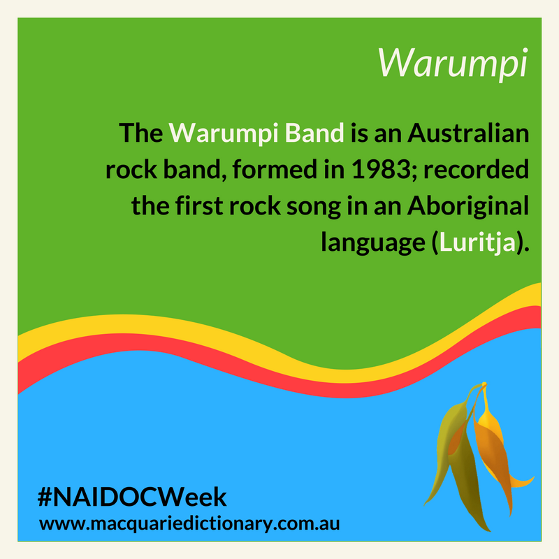 Macquarie Dictionary NAIDOC Week - The Warumpi Band is an Australian rock band, formed in 1983; recorded the first rock song in an Aboriginal language (Luritja).