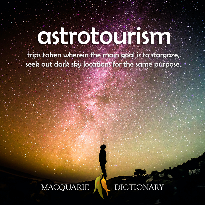 New words astrotourism - trips taken wherein the main goal is to stargaze, seek out dark sky locations for the same purpose