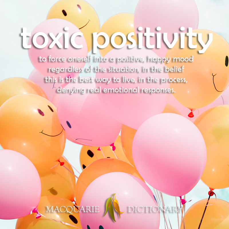 New words square - toxic positivity - to force oneself into a positive, happy mood regardless of the situation, in the belief this is the best way to live, in the process, denying real emotional responses