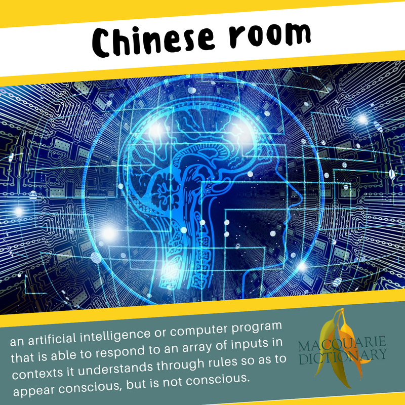 Macquarie Dictionary-Chinese room-an artificial intelligence or computer program that is able to respond to an array of inputs in contexts it understands through rules so as to appear conscious, but is not conscious