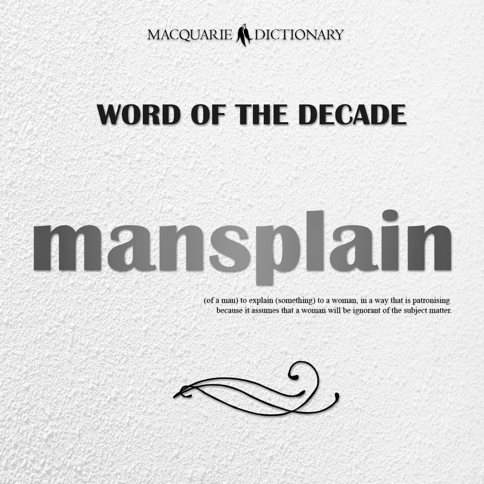 mansplain - (of a man) to explain (something) to a woman, in a way that is patronising because it assumes that a woman will be ignorant of the subject matter.