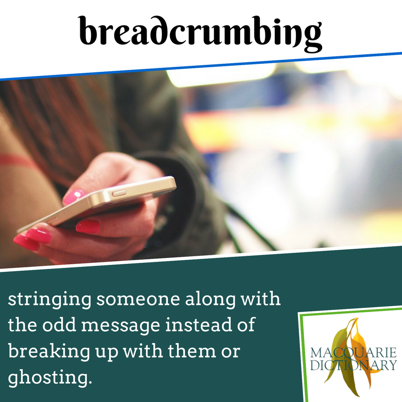 breadcrumbing - Macquarie Dictionary - stringing someone along with the odd message instead of breaking up with them or ghosting.