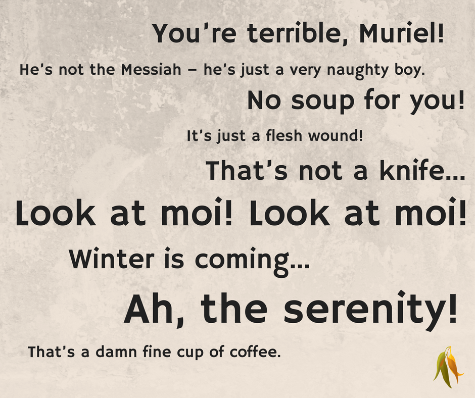 No soup for you!  He's not the Messiah – he's just a very naughty boy.  Winter is coming...  Ah, the serenity!  It's just a flesh wound!  That's not a knife...  Look at moi! Look at moi!  That's a damn fine cup of coffee.  You're terrible, Muriel!