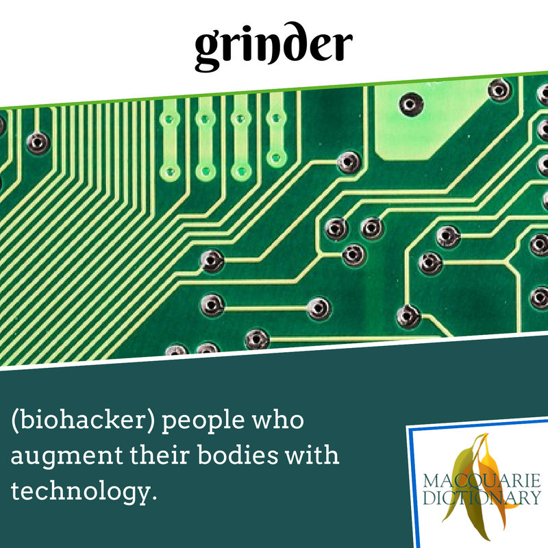 Macquarie Dictionary - grinder - (biohacker) people who augment their bodies with technology.