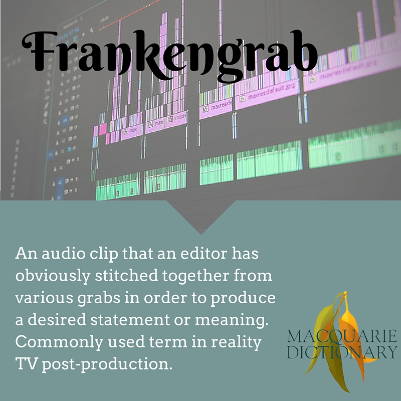 Frankengrab	An audio clip that an editor has obviously stitched together from various grabs in order to produce a desired statement or meaning. Commonly used term in reality TV post-production.