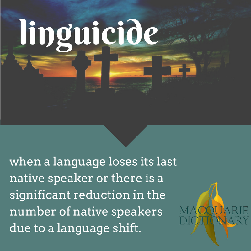 linguicide macquarie dictionary new words when a language loses its last native speaker or there is a significant reduction in the number of native speakers due to a language shift.