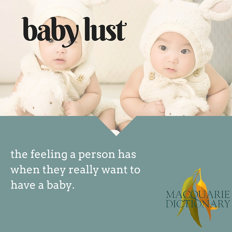 baby lust - the feeling a person has when they really want to have a baby