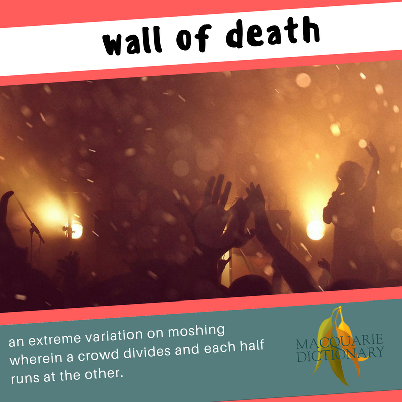 Macquarie Dictionary new words - wall of death - an extreme variation on moshing wherein a crowd divides and each half runs at the other