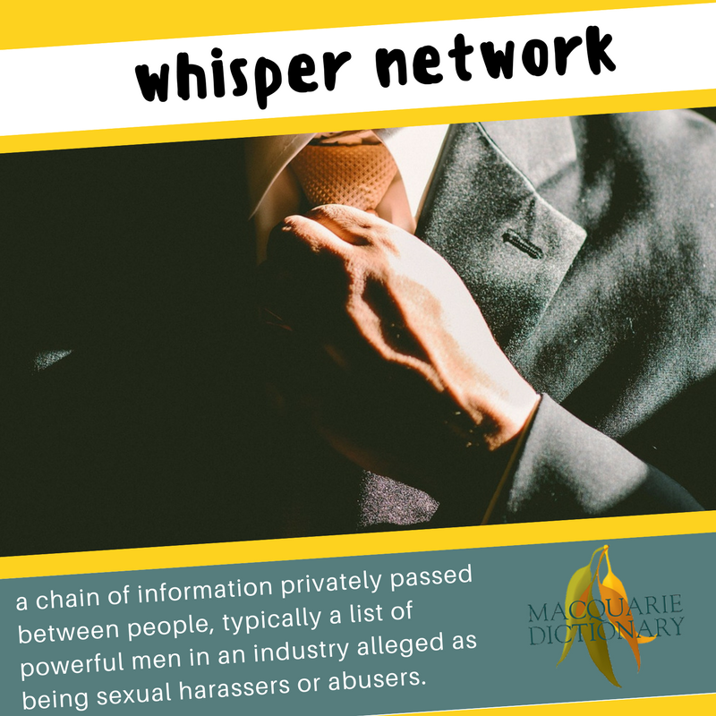 Macquarie Dictionary new words - whisper networka chain of information privately passed between people, typically a list of powerful men in an industry alleged as being sexual harassers or abusers