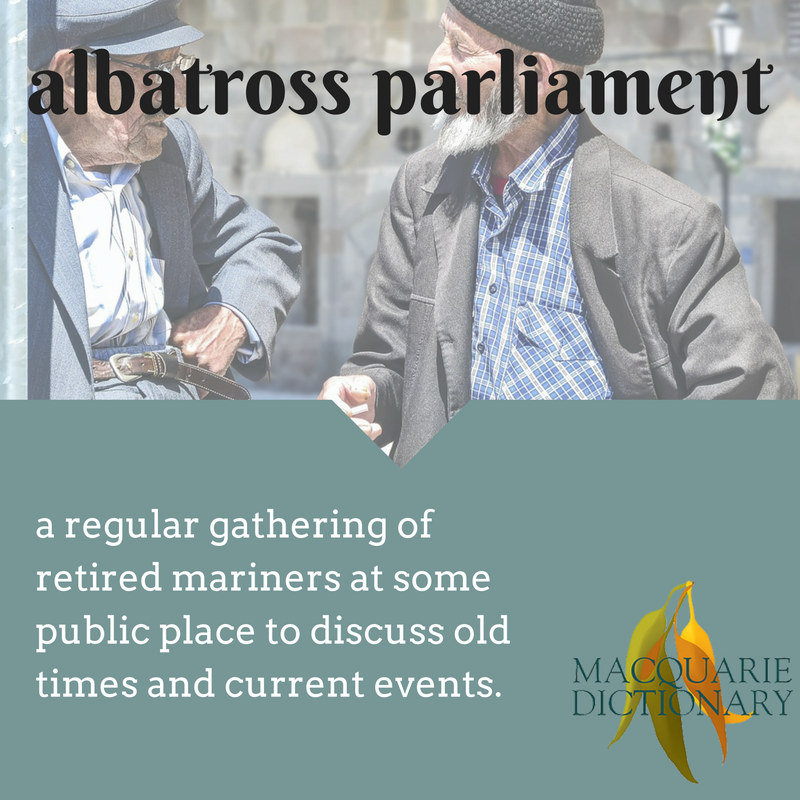 macquarie dictionary albatross parliament	Oct	A regular gathering of retired mariners at some public place to discuss old times and current events.