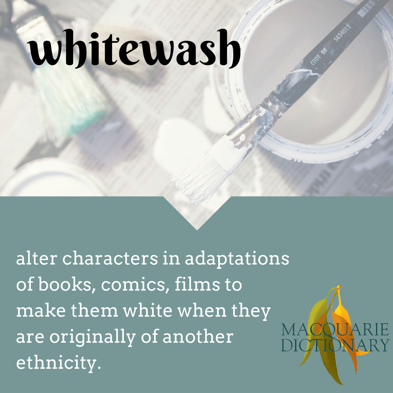 macquarie dictionary whitewash	Oct	alter characters in books, comics, films to make them white when they are originally of another ethnicity
