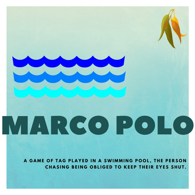 marco polo A GAME OF TAG PLAYED IN A SWIMMING POOL, THE PERSON CHASING BEING OBLIGED TO KEEP THEIR EYES SHUT.