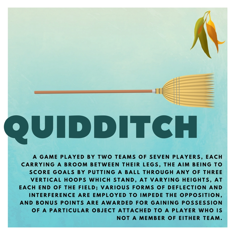 quidditch A GAME PLAYED BY TWO TEAMS OF SEVEN PLAYERS, EACH CARRYING A BROOM BETWEEN THEIR LEGS, THE AIM BEING TO SCORE GOALS BY PUTTING A BALL THROUGH ANY OF THREE VERTICAL HOOPS WHICH STAND, AT VARYING HEIGHTS, AT EACH END OF THE FIELD; VARIOUS FORMS OF DEFLECTION AND INTERFERENCE ARE EMPLOYED TO IMPEDE THE OPPOSITION, AND BONUS POINTS ARE AWARDED FOR GAINING POSSESSION OF A PARTICULAR OBJECT ATTACHED TO A PLAYER WHO IS NOT A MEMBER OF EITHER TEAM.