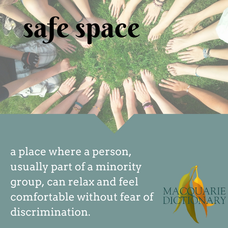safe space - a place where a person, usually part of a minority group, can relax and feel comfortable without fear of discrimination