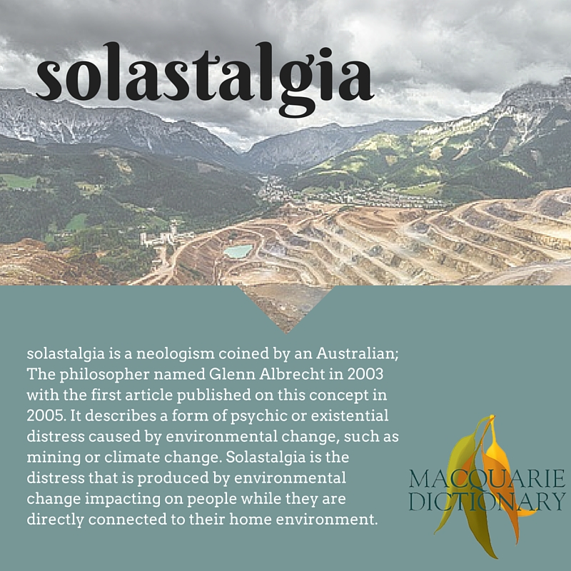 solastalgia is a neologism coined by an Australian; The philosopher named Glenn Albrecht in 2003 with the first article published on this concept in 2005. It describes a form of psychic or existential distress caused by environmental change, such as mining or climate change. Solastalgia is the distress that is produced by environmental change impacting on people while they are directly connected to their home environment.